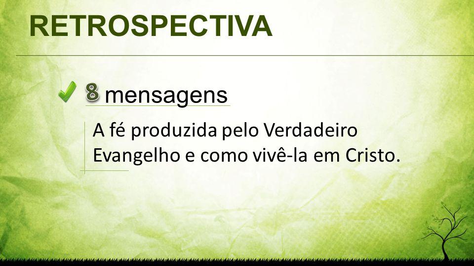 RETROSPECTIVA mensagens A fé produzida pelo Verdadeiro Evangelho e como vivê-la em Cristo.