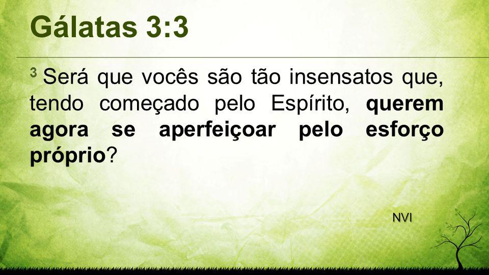 Gálatas 3:3 3 Será que vocês são tão insensatos que, tendo começado pelo Espírito, querem agora se aperfeiçoar pelo esforço próprio? NVI