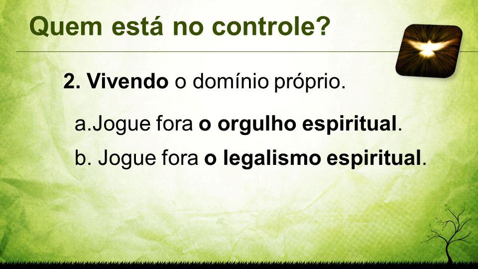 Quem está no controle? 2. Vivendo o domínio próprio. a.Jogue fora o orgulho espiritual. b. Jogue fora o legalismo espiritual.