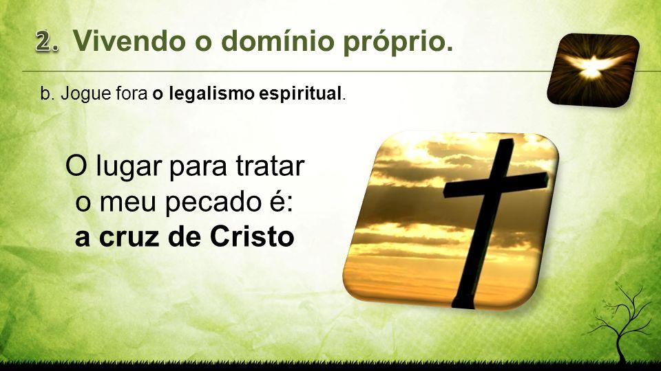 b.Jogue fora o legalismo espiritual. O lugar para tratar o meu pecado é: a cruz de Cristo 1.Vivendo o domínio próprio.