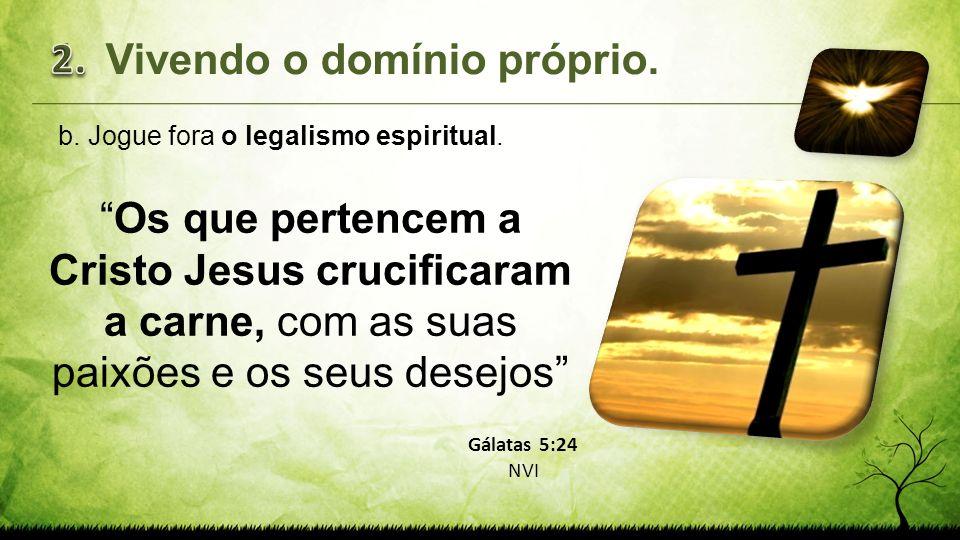 b.Jogue fora o legalismo espiritual. Os que pertencem a Cristo Jesus crucificaram a carne, com as suas paixões e os seus desejos 1.Vivendo o domínio p