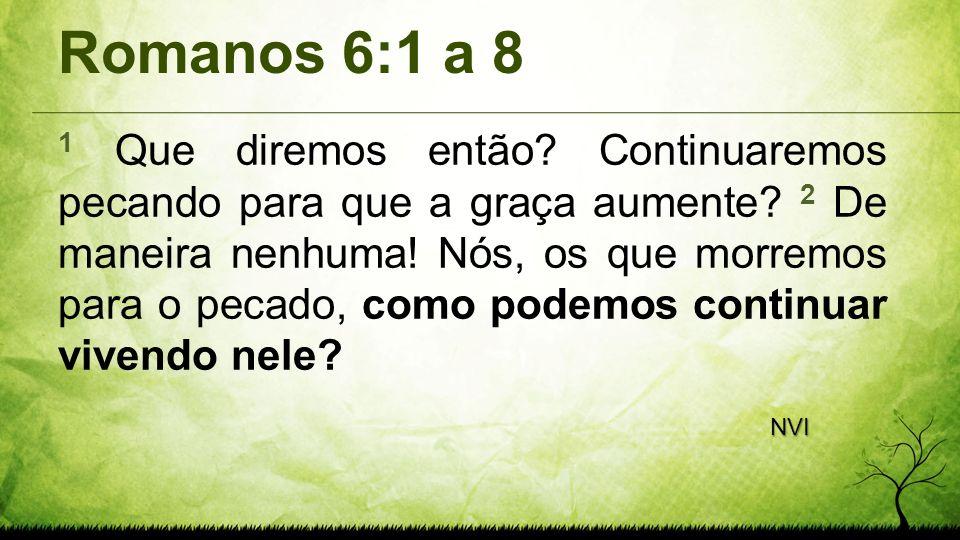 Romanos 6:1 a 8 1 Que diremos então? Continuaremos pecando para que a graça aumente? 2 De maneira nenhuma! Nós, os que morremos para o pecado, como po