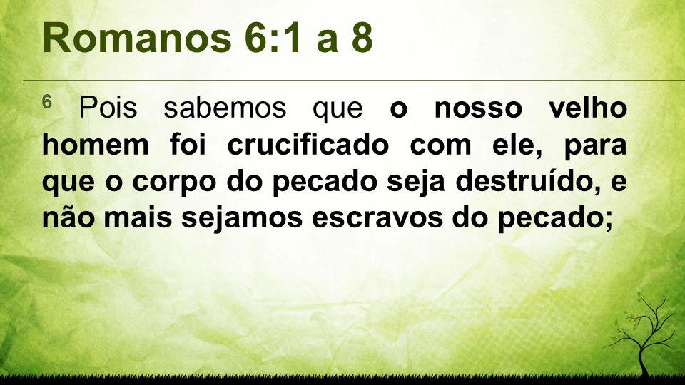 Romanos 6:1 a 8 6 Pois sabemos que o nosso velho homem foi crucificado com ele, para que o corpo do pecado seja destruído, e não mais sejamos escravos