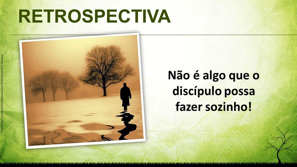 RETROSPECTIVA Não é algo que o discípulo possa fazer sozinho! http://1.bp.blogspot.com/_Fz8jFUAAp4E/TNcL70yJK6I/AAAAAAAAACE/TWvhTgU6Fq8/s1600/Sem+t%C3