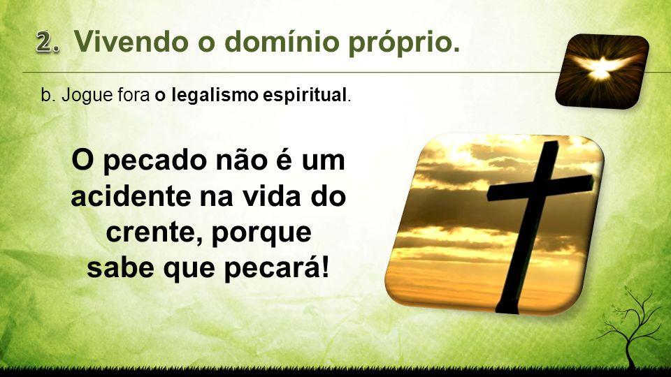 b.Jogue fora o legalismo espiritual. O pecado não é um acidente na vida do crente, porque sabe que pecará! 1.Vivendo o domínio próprio.