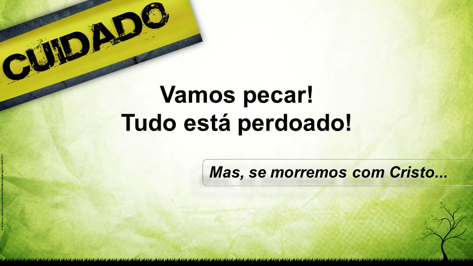 http://www.sinfrerj.com.br/sites/default/files/cuidado.jpg?1370462455 Vamos pecar! Tudo está perdoado! Mas, se morremos com Cristo...