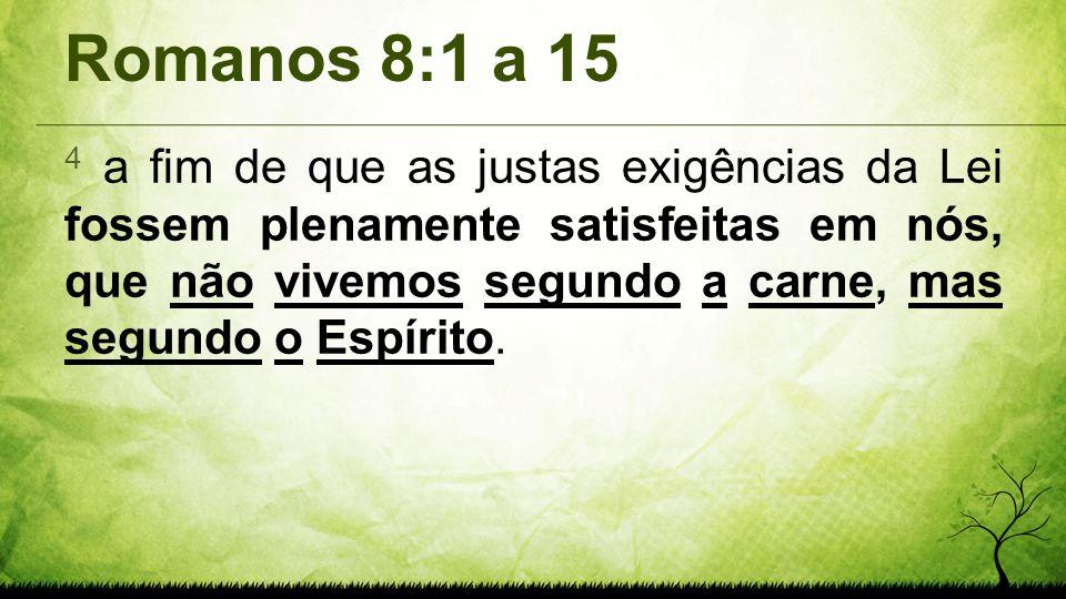 Romanos 8:1 a 15 4 a fim de que as justas exigências da Lei fossem plenamente satisfeitas em nós, que não vivemos segundo a carne, mas segundo o Espír