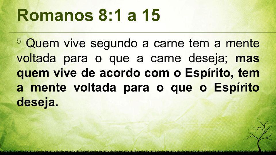 Romanos 8:1 a 15 5 Quem vive segundo a carne tem a mente voltada para o que a carne deseja; mas quem vive de acordo com o Espírito, tem a mente voltad