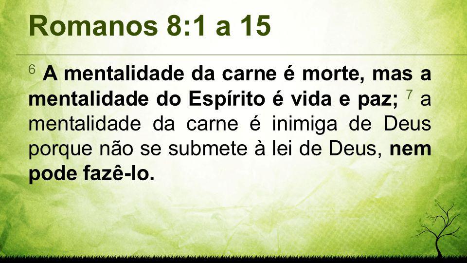 Romanos 8:1 a 15 6 A mentalidade da carne é morte, mas a mentalidade do Espírito é vida e paz; 7 a mentalidade da carne é inimiga de Deus porque não s
