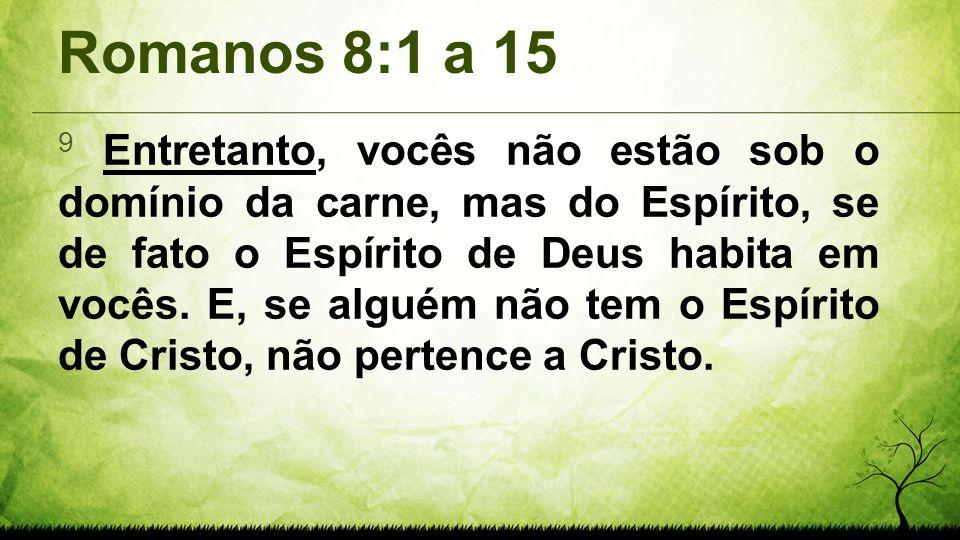 Romanos 8:1 a 15 9 Entretanto, vocês não estão sob o domínio da carne, mas do Espírito, se de fato o Espírito de Deus habita em vocês. E, se alguém nã