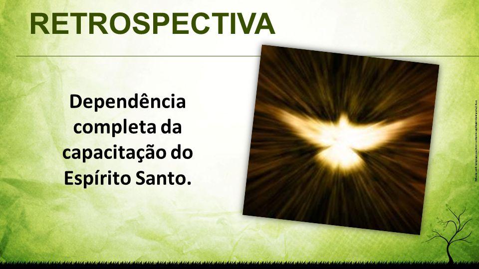 RETROSPECTIVA Dependência completa da capacitação do Espírito Santo. http://watchandprayblog.files.wordpress.com/2013/08/holy-spirit-dove.jpg