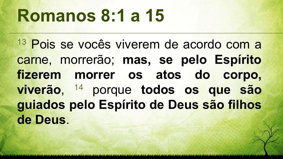 Romanos 8:1 a 15 13 Pois se vocês viverem de acordo com a carne, morrerão; mas, se pelo Espírito fizerem morrer os atos do corpo, viverão, 14 porque t