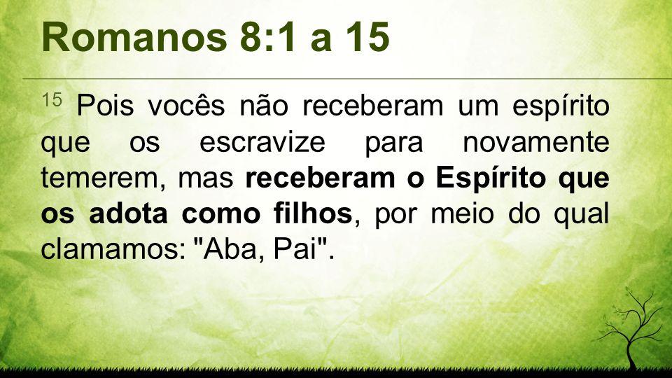 Romanos 8:1 a 15 15 Pois vocês não receberam um espírito que os escravize para novamente temerem, mas receberam o Espírito que os adota como filhos, p