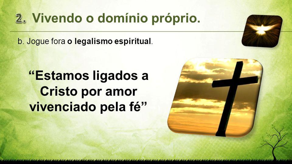 b.Jogue fora o legalismo espiritual. Estamos ligados a Cristo por amor vivenciado pela fé 1.Vivendo o domínio próprio.