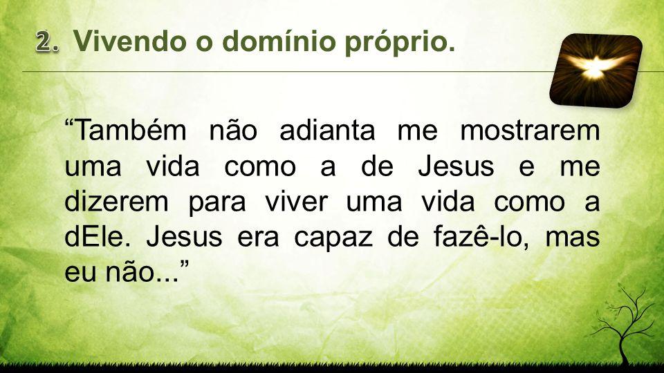 Também não adianta me mostrarem uma vida como a de Jesus e me dizerem para viver uma vida como a dEle. Jesus era capaz de fazê-lo, mas eu não... 1.Viv