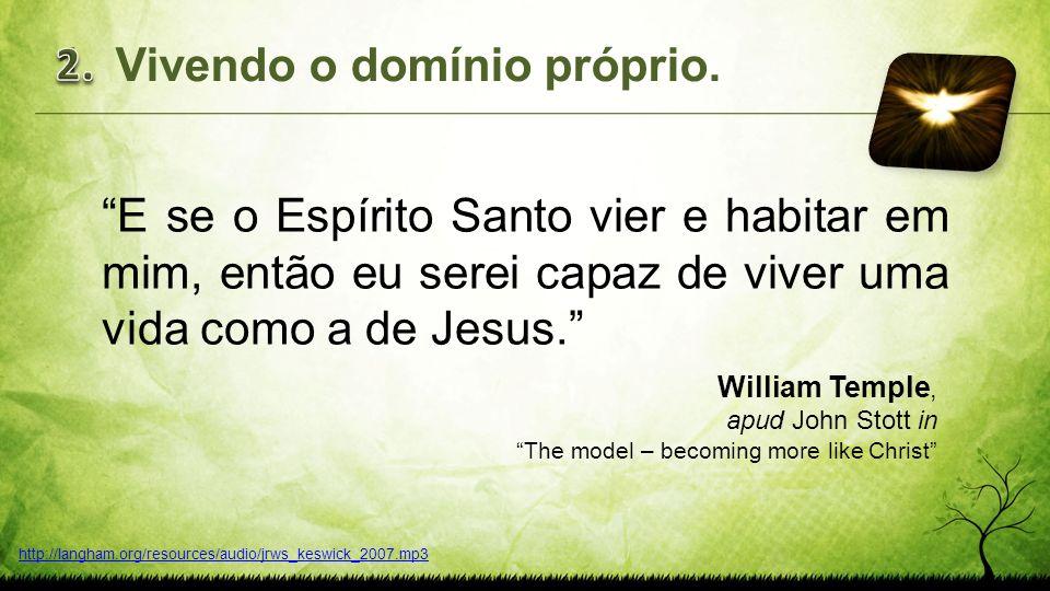 E se o Espírito Santo vier e habitar em mim, então eu serei capaz de viver uma vida como a de Jesus. William Temple, apud John Stott in The model – be