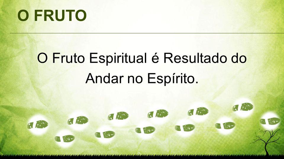 O FRUTO O Fruto Espiritual é Resultado do Andar no Espírito.