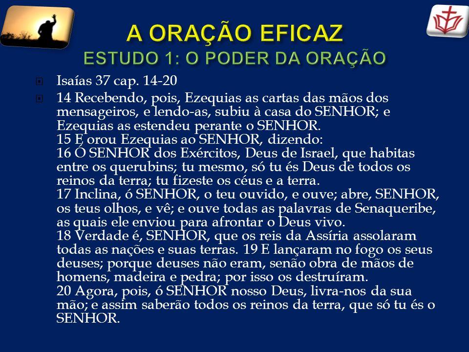 Isaías 37 cap. 14-20 14 Recebendo, pois, Ezequias as cartas das mãos dos mensageiros, e lendo-as, subiu à casa do SENHOR; e Ezequias as estendeu peran