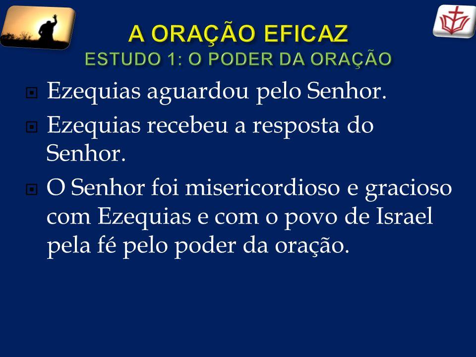 Ezequias aguardou pelo Senhor. Ezequias recebeu a resposta do Senhor. O Senhor foi misericordioso e gracioso com Ezequias e com o povo de Israel pela