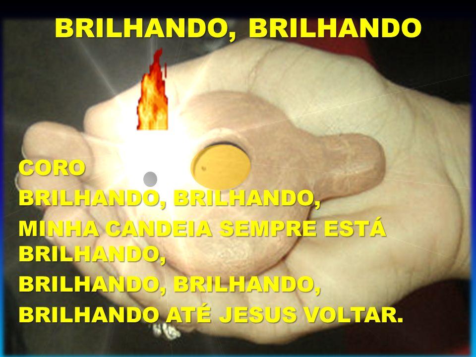 BRILHANDO, BRILHANDO CORO BRILHANDO, BRILHANDO, MINHA CANDEIA SEMPRE ESTÁ BRILHANDO, BRILHANDO, BRILHANDO, BRILHANDO ATÉ JESUS VOLTAR.