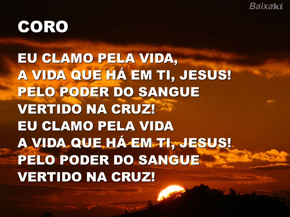 CORO EU CLAMO PELA VIDA, A VIDA QUE HÁ EM TI, JESUS! PELO PODER DO SANGUE VERTIDO NA CRUZ! EU CLAMO PELA VIDA A VIDA QUE HÁ EM TI, JESUS! PELO PODER D