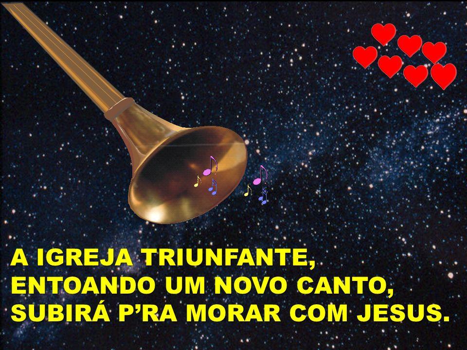A IGREJA TRIUNFANTE, ENTOANDO UM NOVO CANTO, SUBIRÁ PRA MORAR COM JESUS.