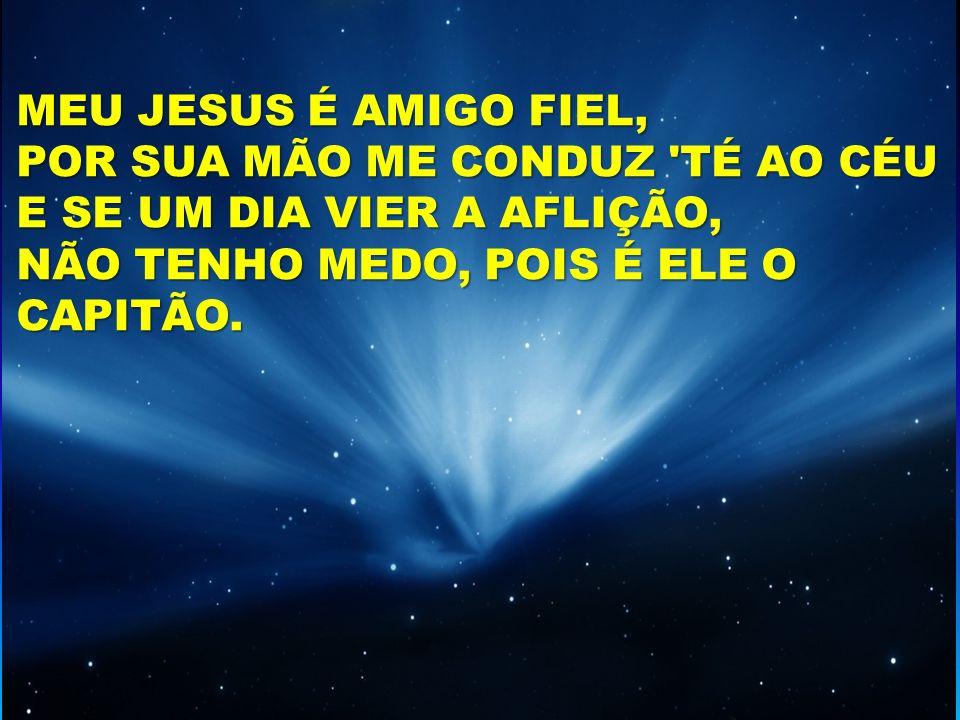 MEU JESUS É AMIGO FIEL, POR SUA MÃO ME CONDUZ 'TÉ AO CÉU E SE UM DIA VIER A AFLIÇÃO, NÃO TENHO MEDO, POIS É ELE O CAPITÃO.