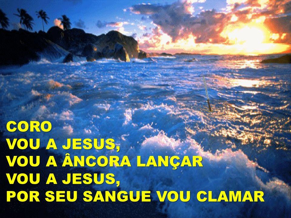 CORO VOU A JESUS, VOU A ÂNCORA LANÇAR VOU A JESUS, POR SEU SANGUE VOU CLAMAR CORO VOU A JESUS, VOU A ÂNCORA LANÇAR VOU A JESUS, POR SEU SANGUE VOU CLA