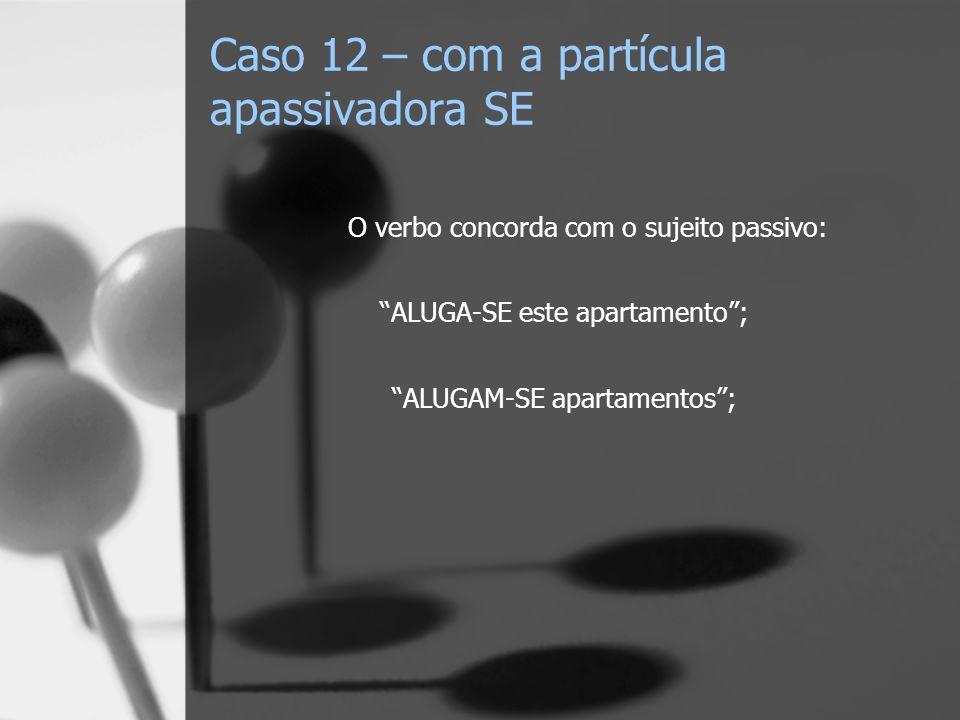 Caso 12 – com a partícula apassivadora SE O verbo concorda com o sujeito passivo: ALUGA-SE este apartamento; ALUGAM-SE apartamentos;