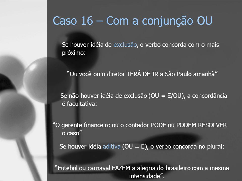 Caso 16 – Com a conjunção OU Se houver idéia de exclusão, o verbo concorda com o mais próximo: Ou você ou o diretor TERÁ DE IR a São Paulo amanhã Se n