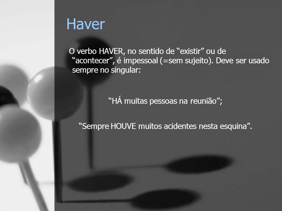 Haver O verbo HAVER, no sentido de existir ou de acontecer, é impessoal (=sem sujeito). Deve ser usado sempre no singular: HÁ muitas pessoas na reuniã