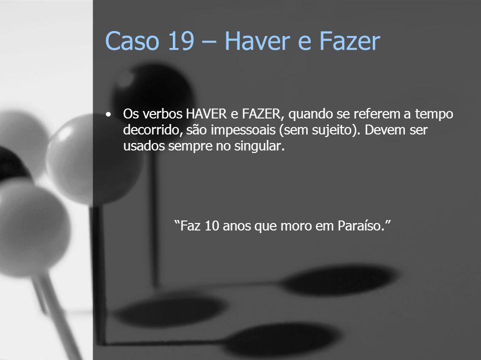 Caso 19 – Haver e Fazer Os verbos HAVER e FAZER, quando se referem a tempo decorrido, são impessoais (sem sujeito). Devem ser usados sempre no singula