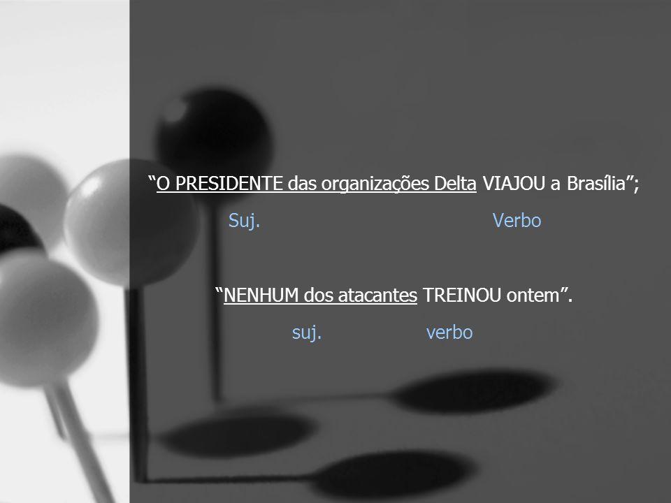 O PRESIDENTE das organizações Delta VIAJOU a Brasília; Suj. Verbo NENHUM dos atacantes TREINOU ontem. suj. verbo
