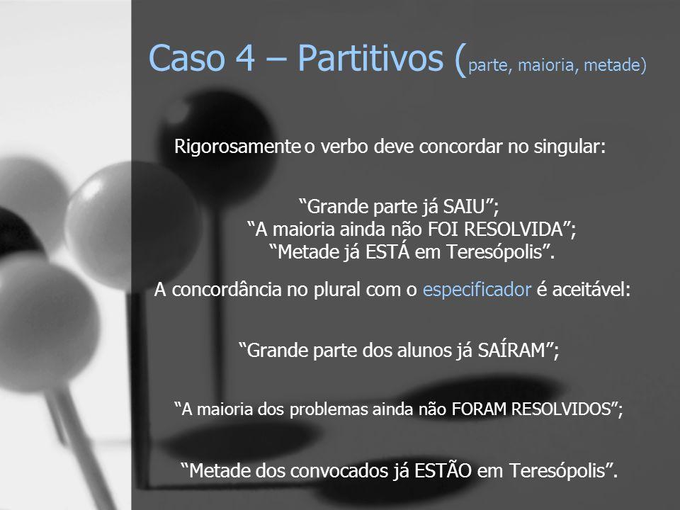 Caso 4 – Partitivos ( parte, maioria, metade) Rigorosamente o verbo deve concordar no singular: Grande parte já SAIU; A maioria ainda não FOI RESOLVID