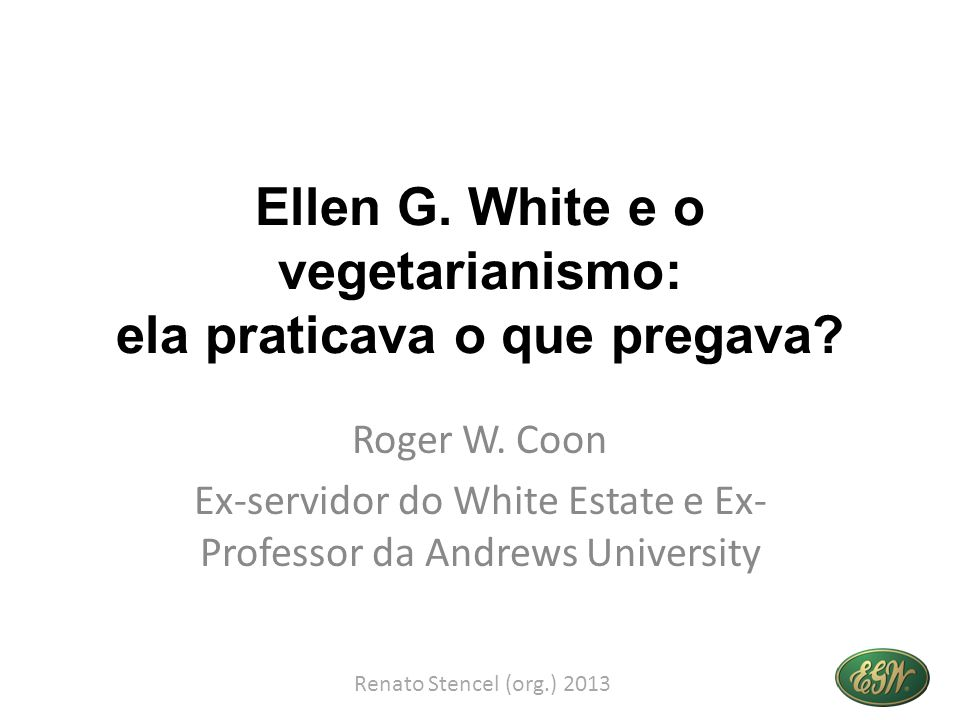 Ellen G. White e o vegetarianismo: ela praticava o que pregava? Roger W. Coon Ex-servidor do White Estate e Ex- Professor da Andrews University Renato