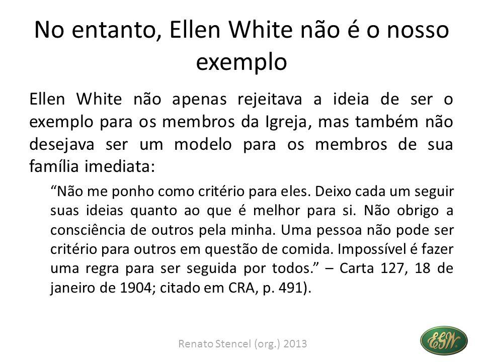 No entanto, Ellen White não é o nosso exemplo Ellen White não apenas rejeitava a ideia de ser o exemplo para os membros da Igreja, mas também não dese