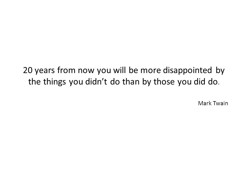 20 years from now you will be more disappointed by the things you didnt do than by those you did do. Mark Twain