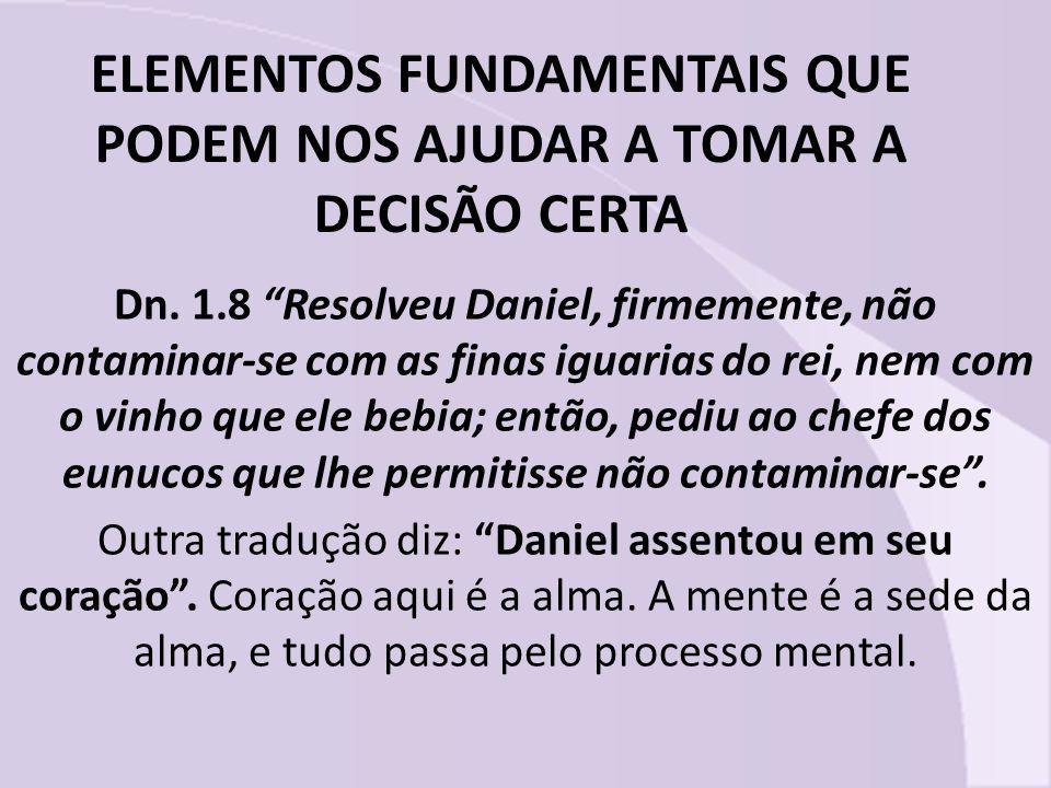 ELEMENTOS FUNDAMENTAIS QUE PODEM NOS AJUDAR A TOMAR A DECISÃO CERTA Dn. 1.8 Resolveu Daniel, firmemente, não contaminar-se com as finas iguarias do re