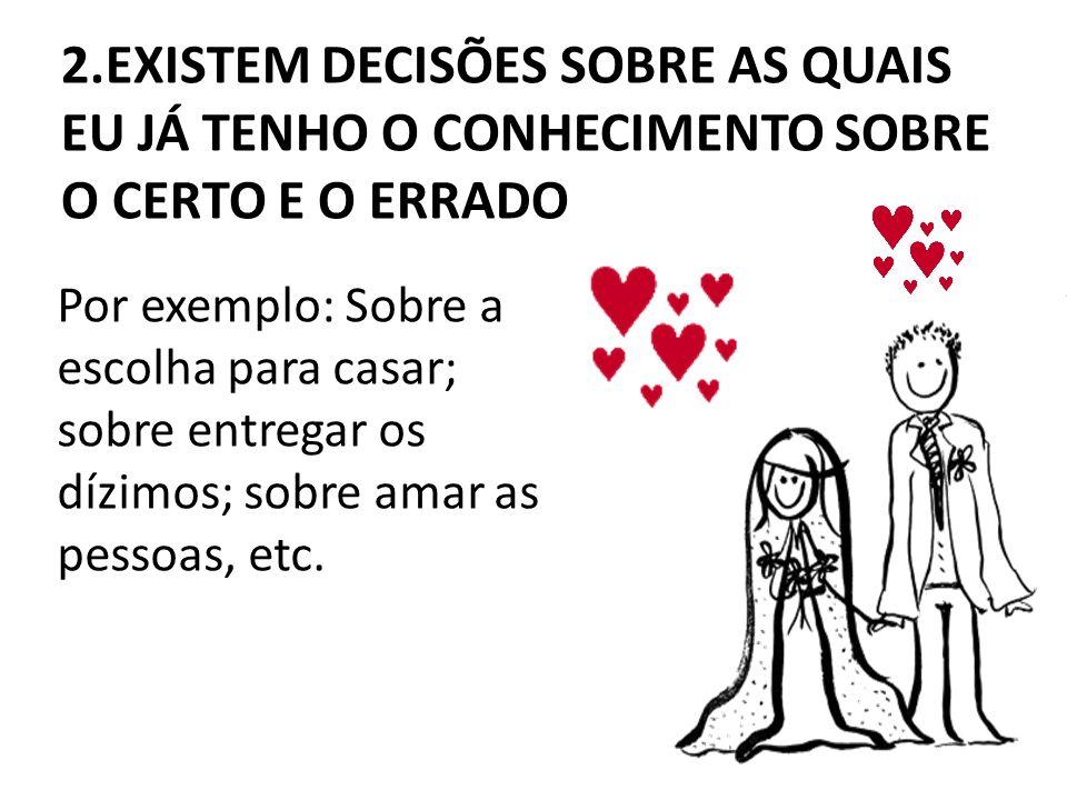 Por exemplo: Sobre a escolha para casar; sobre entregar os dízimos; sobre amar as pessoas, etc. 2.EXISTEM DECISÕES SOBRE AS QUAIS EU JÁ TENHO O CONHEC