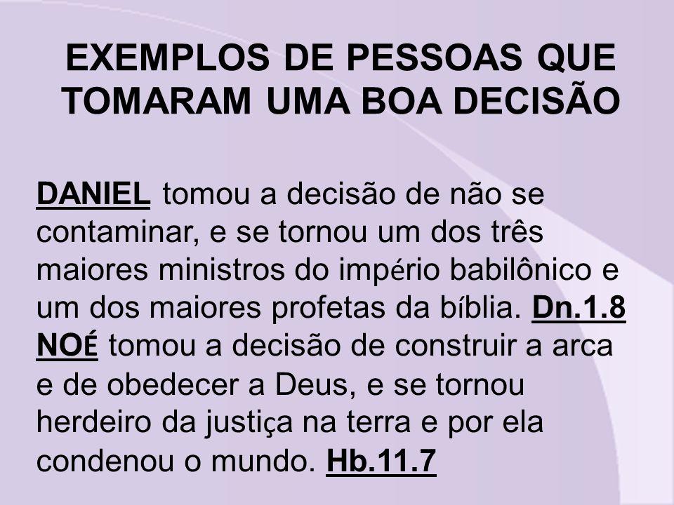 EXEMPLOS DE PESSOAS QUE TOMARAM UMA BOA DECISÃO DANIEL tomou a decisão de não se contaminar, e se tornou um dos três maiores ministros do imp é rio ba
