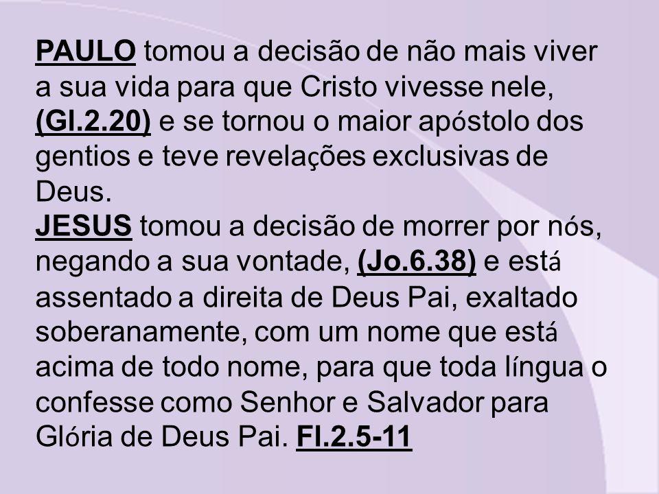 PAULO tomou a decisão de não mais viver a sua vida para que Cristo vivesse nele, (Gl.2.20) e se tornou o maior ap ó stolo dos gentios e teve revela ç