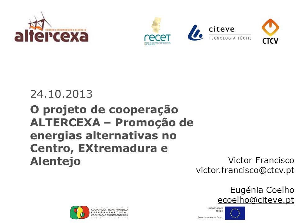 24.10.2013 O projeto de cooperação ALTERCEXA – Promoção de energias alternativas no Centro, EXtremadura e Alentejo Victor Francisco victor.francisco@c