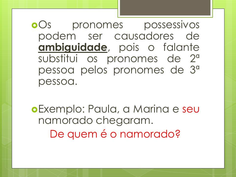 Os pronomes possessivos podem ser causadores de ambiguidade, pois o falante substitui os pronomes de 2ª pessoa pelos pronomes de 3ª pessoa. Exemplo: P