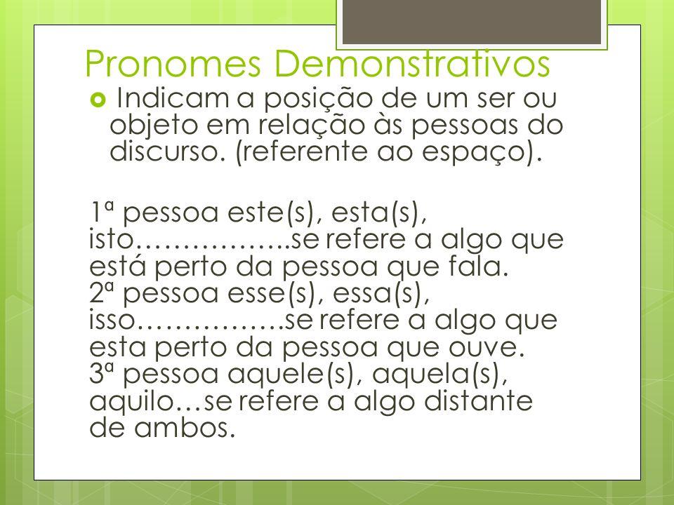 Pronomes Demonstrativos Indicam a posição de um ser ou objeto em relação às pessoas do discurso. (referente ao espaço). 1ª pessoa este(s), esta(s), is