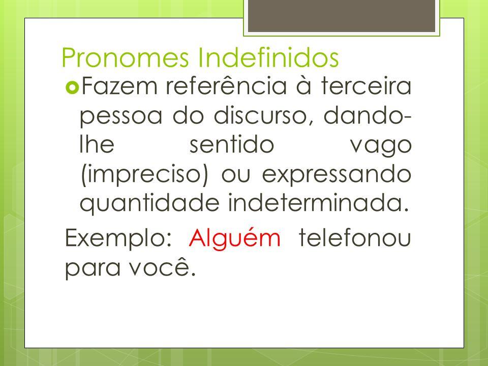 Pronomes Indefinidos Fazem referência à terceira pessoa do discurso, dando- lhe sentido vago (impreciso) ou expressando quantidade indeterminada. Exem