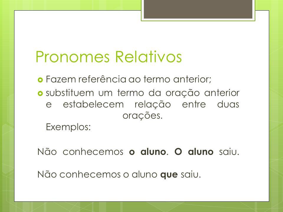 Pronomes Relativos Fazem referência ao termo anterior; substituem um termo da oração anterior e estabelecem relação entre duas orações. Exemplos: Não