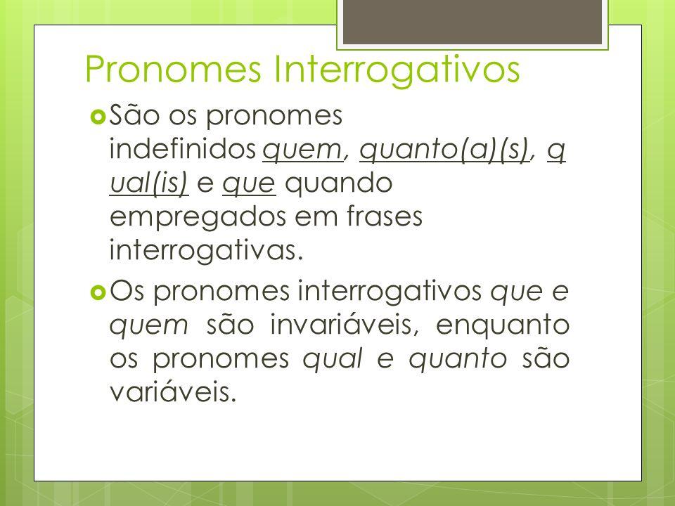 Pronomes Interrogativos São os pronomes indefinidos quem, quanto(a)(s), q ual(is) e que quando empregados em frases interrogativas. Os pronomes interr
