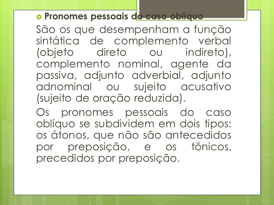 Pronomes pessoais do caso oblíquo São os que desempenham a função sintática de complemento verbal (objeto direto ou indireto), complemento nominal, ag