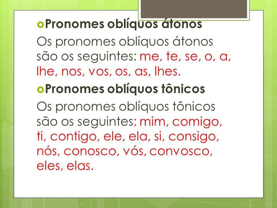 Pronomes oblíquos átonos Os pronomes oblíquos átonos são os seguintes: me, te, se, o, a, lhe, nos, vos, os, as, lhes. Pronomes oblíquos tônicos Os pro
