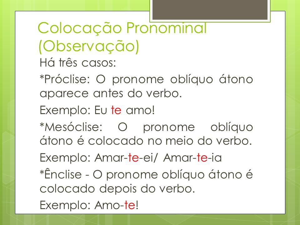 Colocação Pronominal (Observação) Há três casos: *Próclise: O pronome oblíquo átono aparece antes do verbo. Exemplo: Eu te amo! *Mesóclise: O pronome
